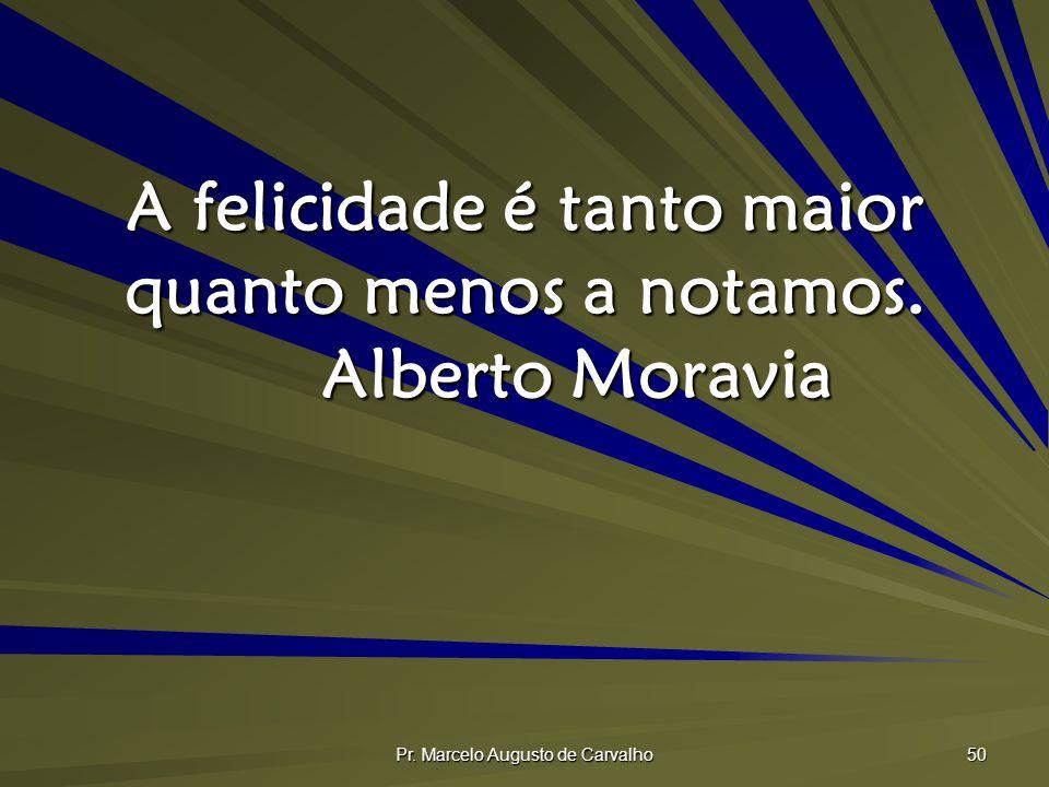 Pr. Marcelo Augusto de Carvalho 50 A felicidade é tanto maior quanto menos a notamos. Alberto Moravia