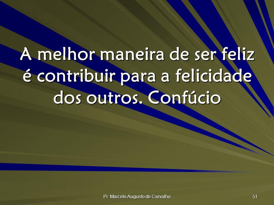 Pr. Marcelo Augusto de Carvalho 51 A melhor maneira de ser feliz é contribuir para a felicidade dos outros. Confúcio
