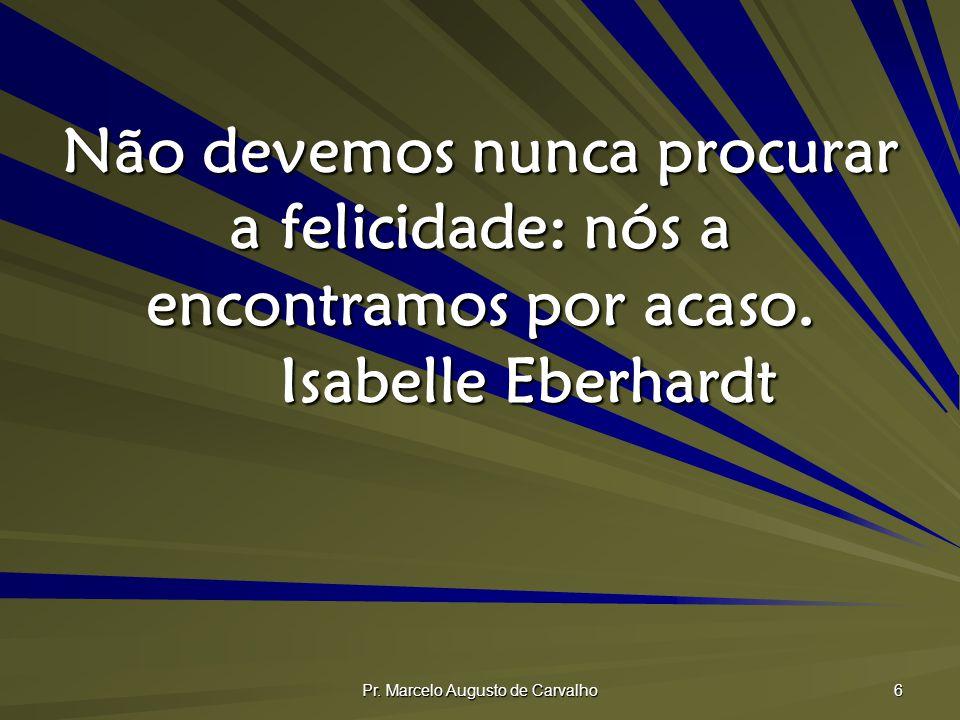 Pr. Marcelo Augusto de Carvalho 6 Não devemos nunca procurar a felicidade: nós a encontramos por acaso. Isabelle Eberhardt