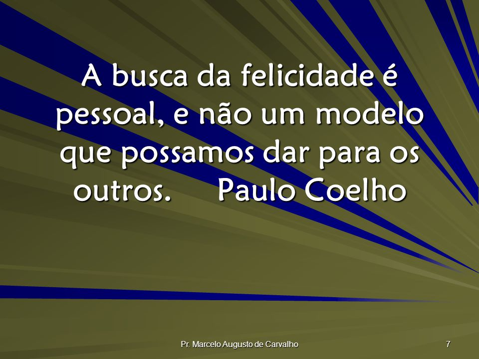 Pr. Marcelo Augusto de Carvalho 7 A busca da felicidade é pessoal, e não um modelo que possamos dar para os outros.Paulo Coelho