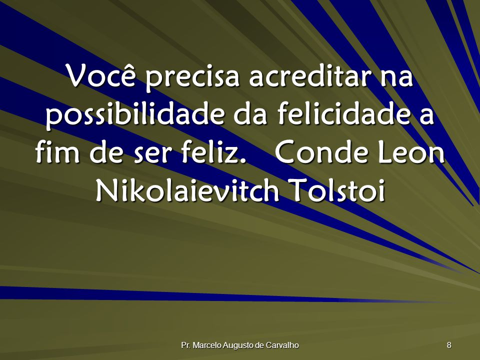 Pr. Marcelo Augusto de Carvalho 8 Você precisa acreditar na possibilidade da felicidade a fim de ser feliz.Conde Leon Nikolaievitch Tolstoi