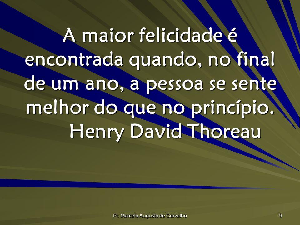 Pr. Marcelo Augusto de Carvalho 9 A maior felicidade é encontrada quando, no final de um ano, a pessoa se sente melhor do que no princípio. Henry Davi