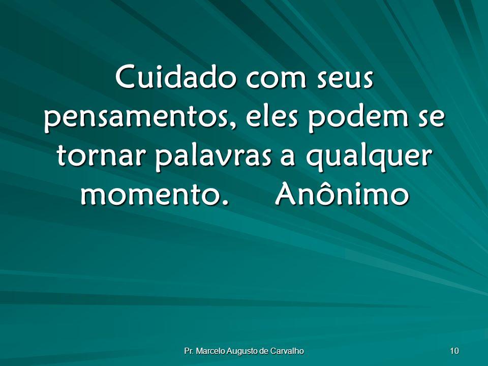 Pr. Marcelo Augusto de Carvalho 10 Cuidado com seus pensamentos, eles podem se tornar palavras a qualquer momento.Anônimo