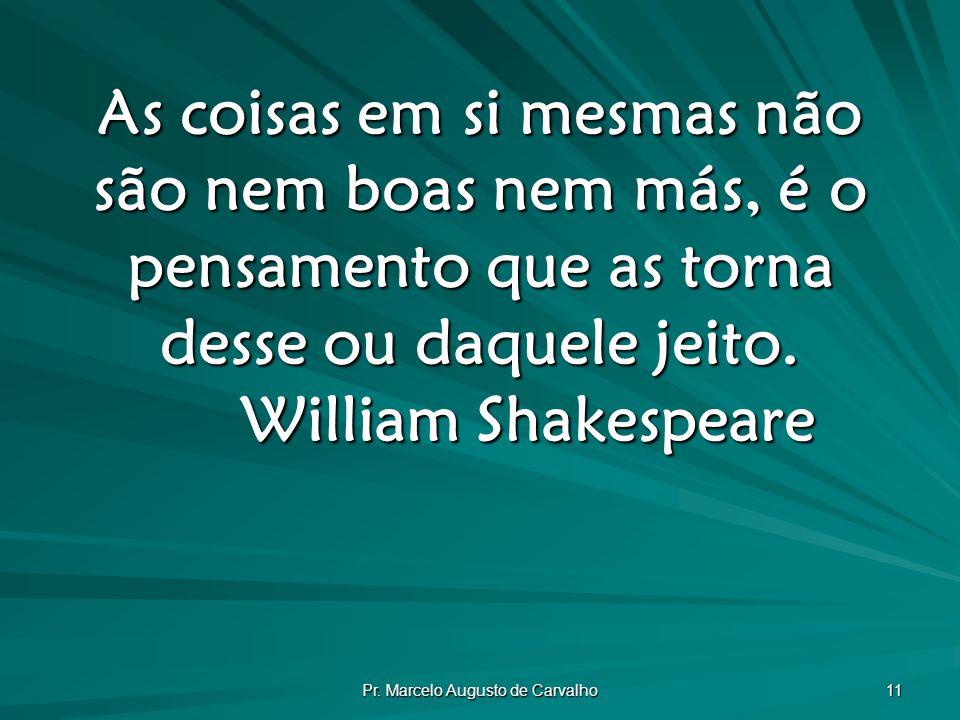Pr. Marcelo Augusto de Carvalho 11 As coisas em si mesmas não são nem boas nem más, é o pensamento que as torna desse ou daquele jeito. William Shakes