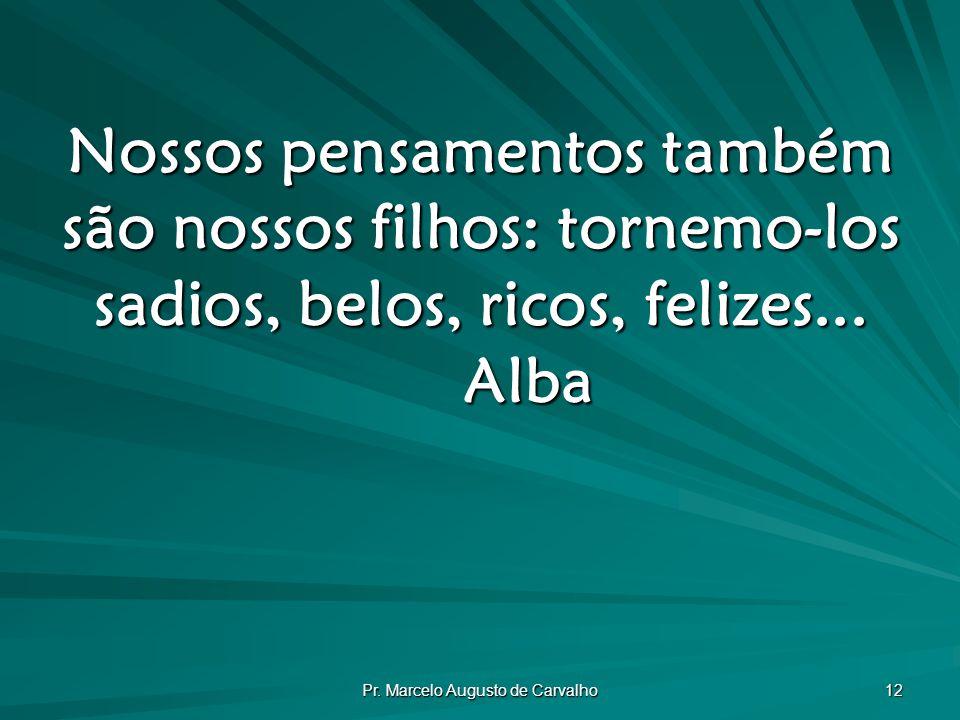 Pr. Marcelo Augusto de Carvalho 12 Nossos pensamentos também são nossos filhos: tornemo-los sadios, belos, ricos, felizes... Alba