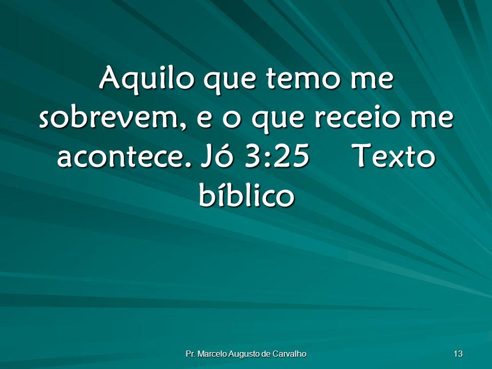 Pr.Marcelo Augusto de Carvalho 13 Aquilo que temo me sobrevem, e o que receio me acontece.