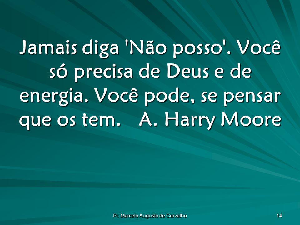 Pr.Marcelo Augusto de Carvalho 14 Jamais diga Não posso .