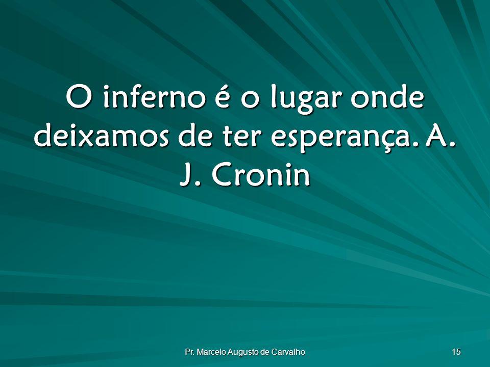 Pr. Marcelo Augusto de Carvalho 15 O inferno é o lugar onde deixamos de ter esperança.A. J. Cronin