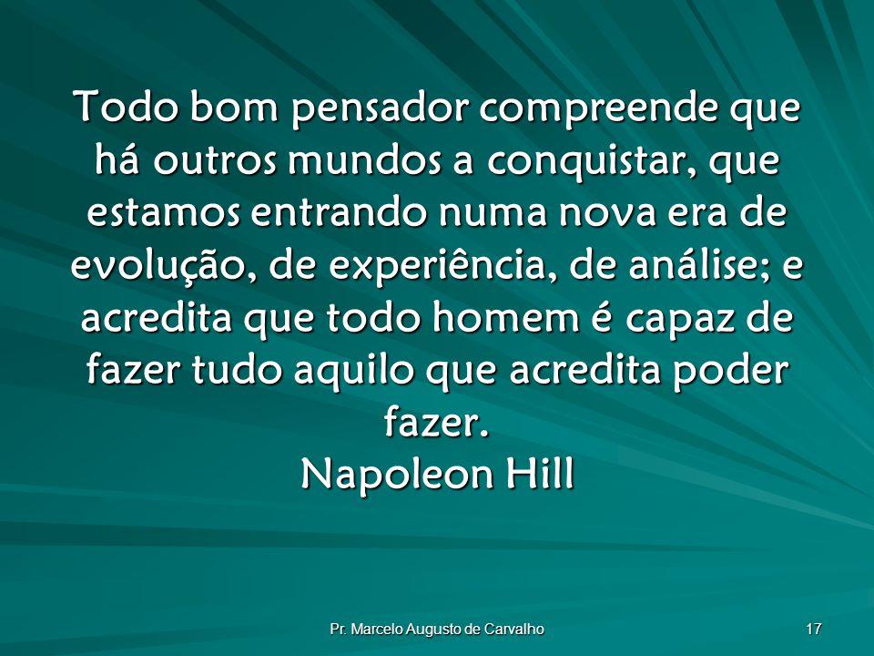 Pr. Marcelo Augusto de Carvalho 17 Todo bom pensador compreende que há outros mundos a conquistar, que estamos entrando numa nova era de evolução, de