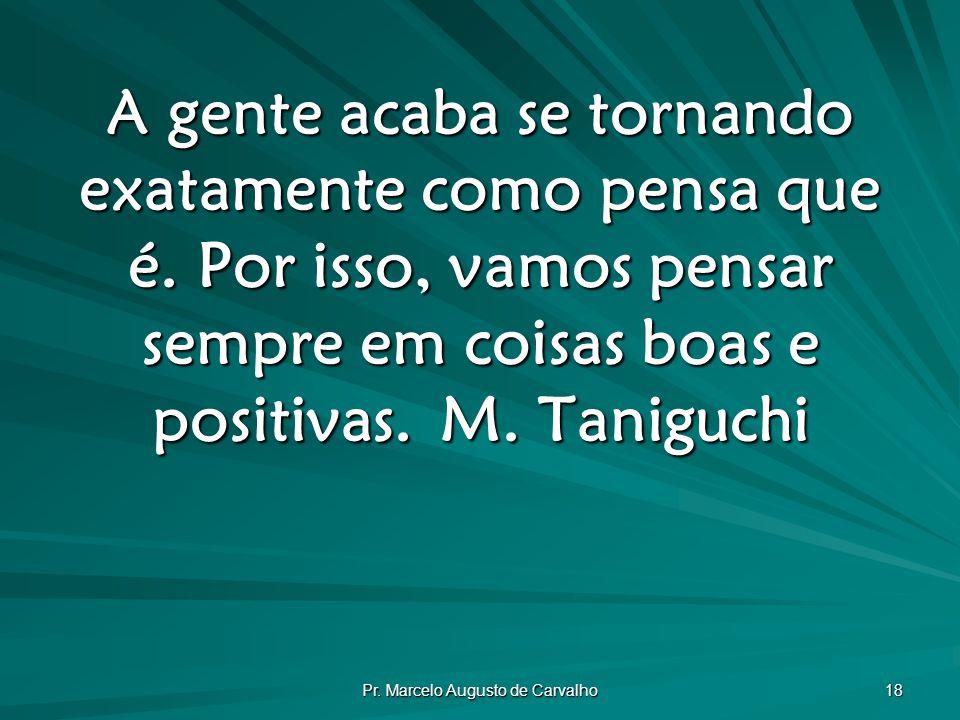 Pr.Marcelo Augusto de Carvalho 18 A gente acaba se tornando exatamente como pensa que é.