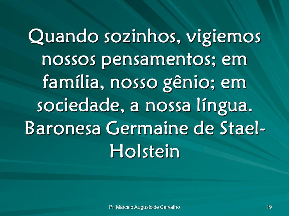 Pr. Marcelo Augusto de Carvalho 19 Quando sozinhos, vigiemos nossos pensamentos; em família, nosso gênio; em sociedade, a nossa língua. Baronesa Germa