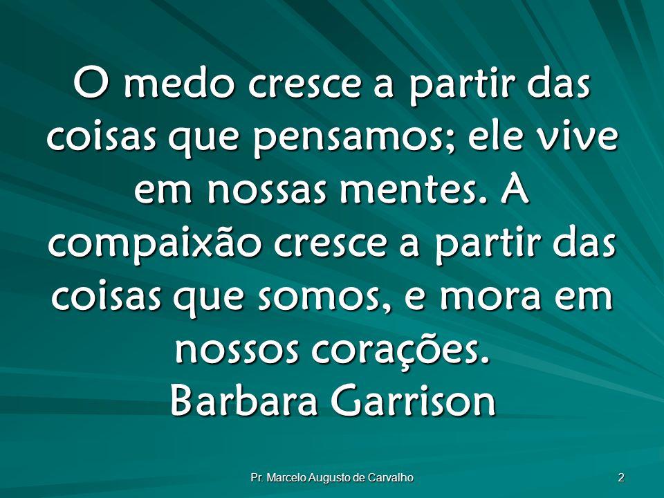 Pr. Marcelo Augusto de Carvalho 2 O medo cresce a partir das coisas que pensamos; ele vive em nossas mentes. A compaixão cresce a partir das coisas qu