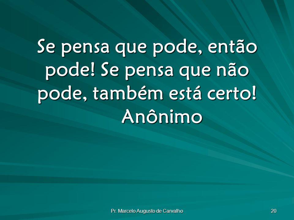 Pr.Marcelo Augusto de Carvalho 20 Se pensa que pode, então pode.