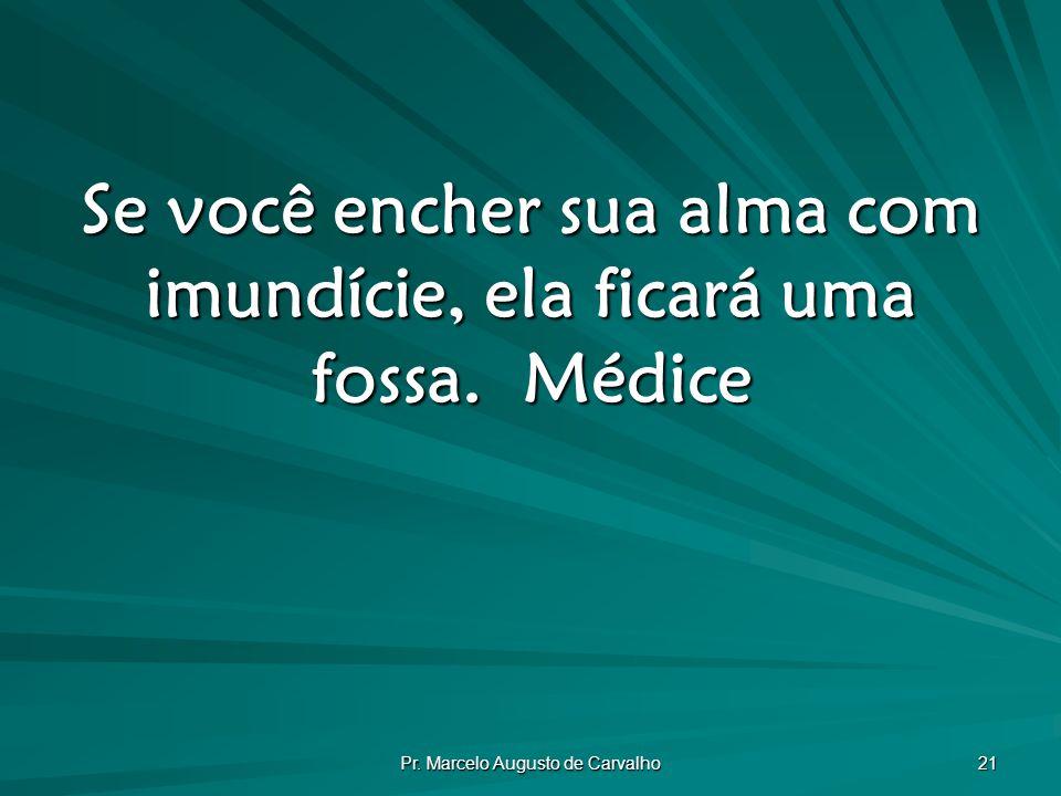 Pr. Marcelo Augusto de Carvalho 21 Se você encher sua alma com imundície, ela ficará uma fossa.Médice