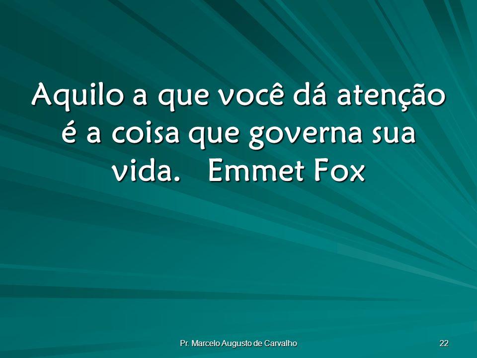 Pr. Marcelo Augusto de Carvalho 22 Aquilo a que você dá atenção é a coisa que governa sua vida.Emmet Fox