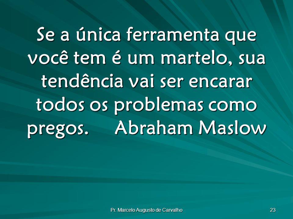 Pr. Marcelo Augusto de Carvalho 23 Se a única ferramenta que você tem é um martelo, sua tendência vai ser encarar todos os problemas como pregos.Abrah