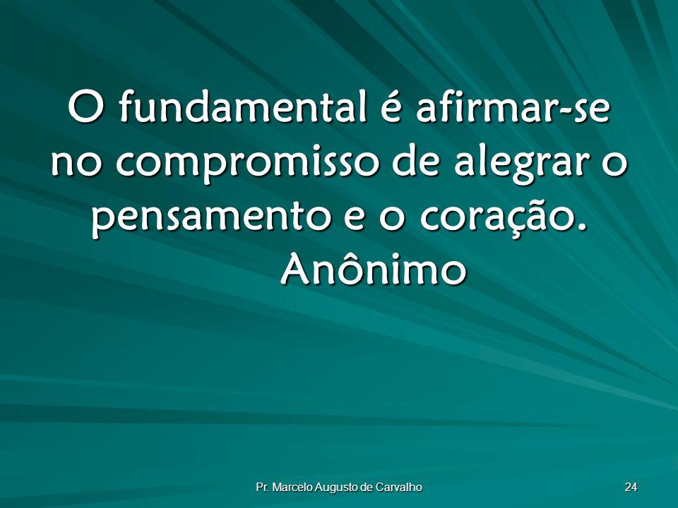 Pr. Marcelo Augusto de Carvalho 24 O fundamental é afirmar-se no compromisso de alegrar o pensamento e o coração. Anônimo