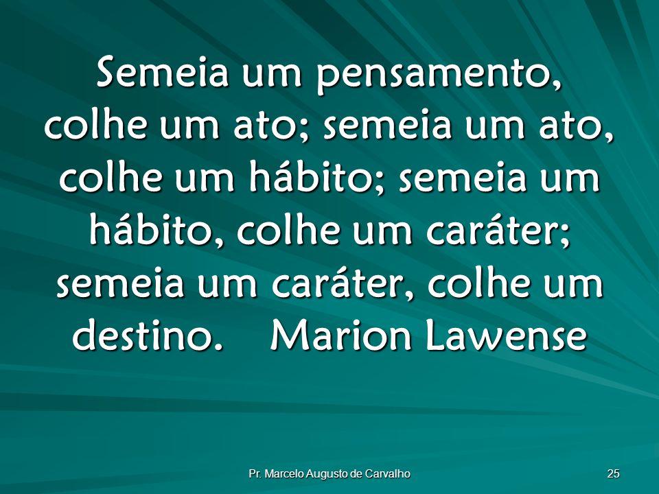 Pr. Marcelo Augusto de Carvalho 25 Semeia um pensamento, colhe um ato; semeia um ato, colhe um hábito; semeia um hábito, colhe um caráter; semeia um c