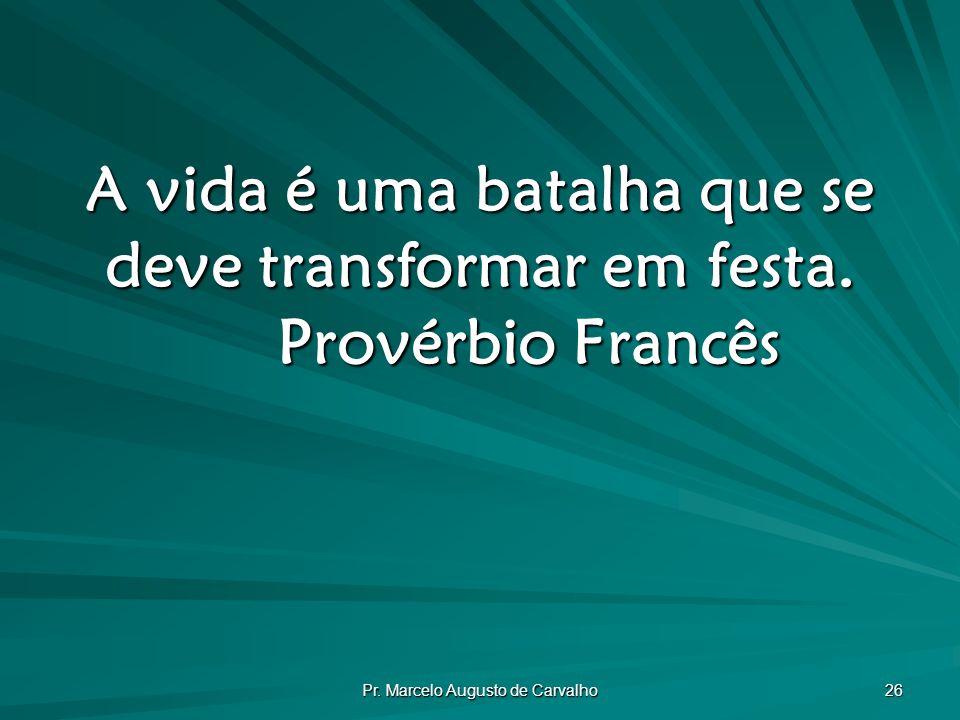 Pr.Marcelo Augusto de Carvalho 26 A vida é uma batalha que se deve transformar em festa.