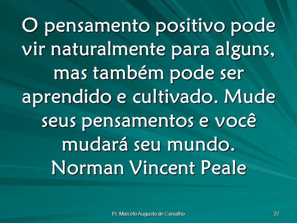 Pr. Marcelo Augusto de Carvalho 27 O pensamento positivo pode vir naturalmente para alguns, mas também pode ser aprendido e cultivado. Mude seus pensa