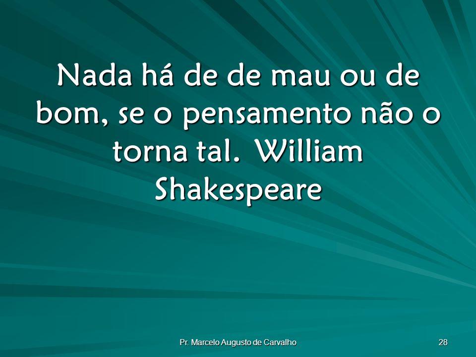 Pr. Marcelo Augusto de Carvalho 28 Nada há de de mau ou de bom, se o pensamento não o torna tal.William Shakespeare