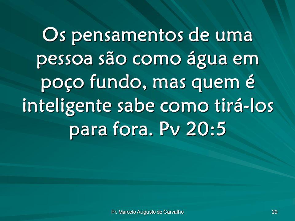 Pr. Marcelo Augusto de Carvalho 29 Os pensamentos de uma pessoa são como água em poço fundo, mas quem é inteligente sabe como tirá-los para fora. Pv 2