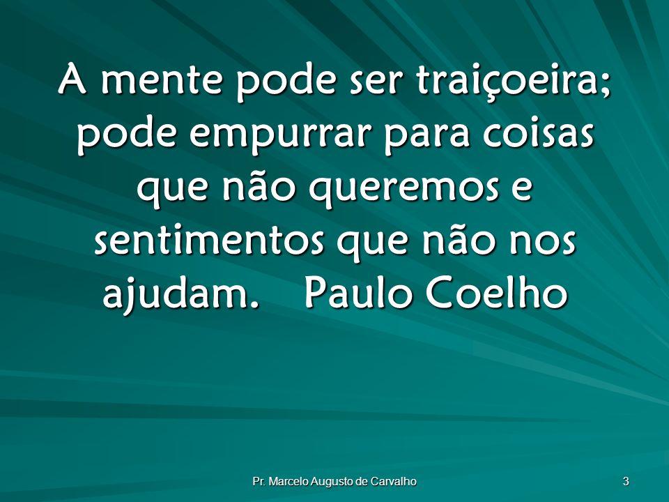 Pr. Marcelo Augusto de Carvalho 3 A mente pode ser traiçoeira; pode empurrar para coisas que não queremos e sentimentos que não nos ajudam.Paulo Coelh