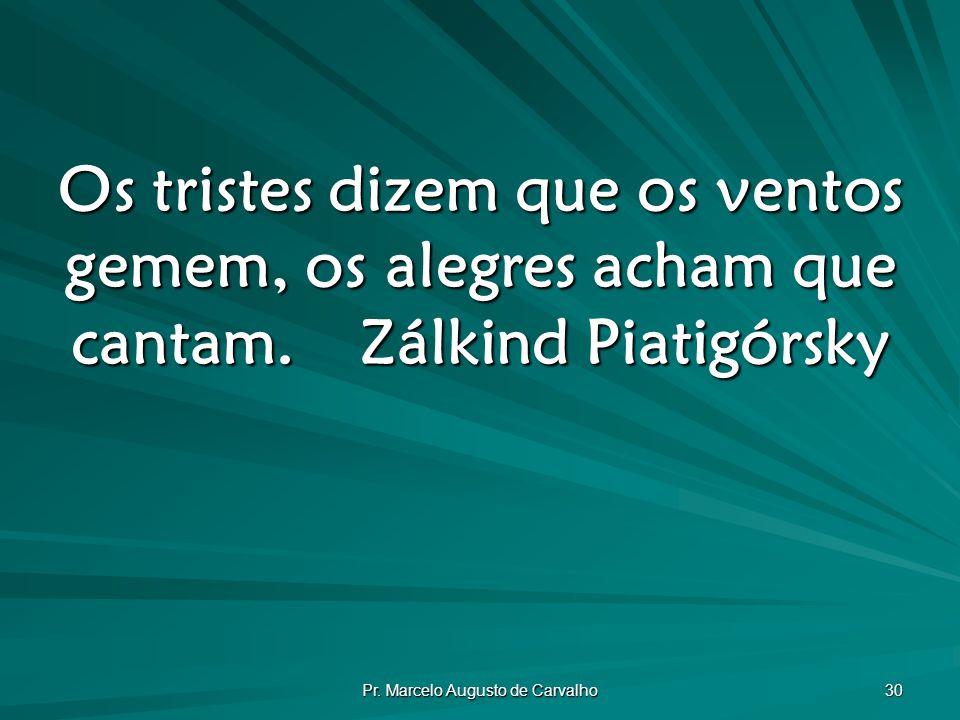 Pr. Marcelo Augusto de Carvalho 30 Os tristes dizem que os ventos gemem, os alegres acham que cantam.Zálkind Piatigórsky