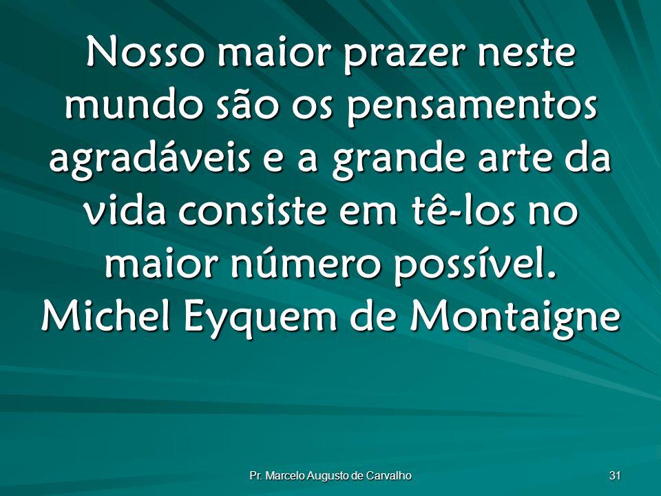 Pr. Marcelo Augusto de Carvalho 31 Nosso maior prazer neste mundo são os pensamentos agradáveis e a grande arte da vida consiste em tê-los no maior nú