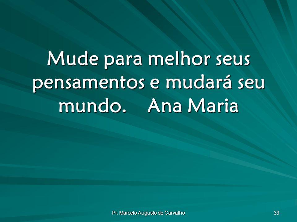 Pr. Marcelo Augusto de Carvalho 33 Mude para melhor seus pensamentos e mudará seu mundo.Ana Maria