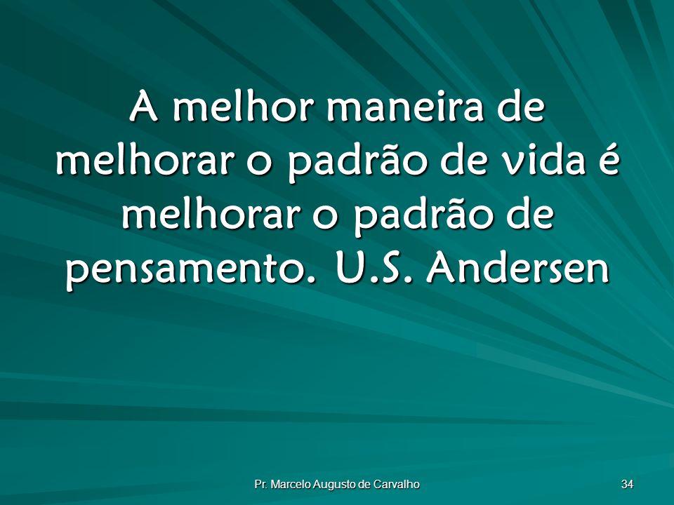 Pr. Marcelo Augusto de Carvalho 34 A melhor maneira de melhorar o padrão de vida é melhorar o padrão de pensamento.U.S. Andersen