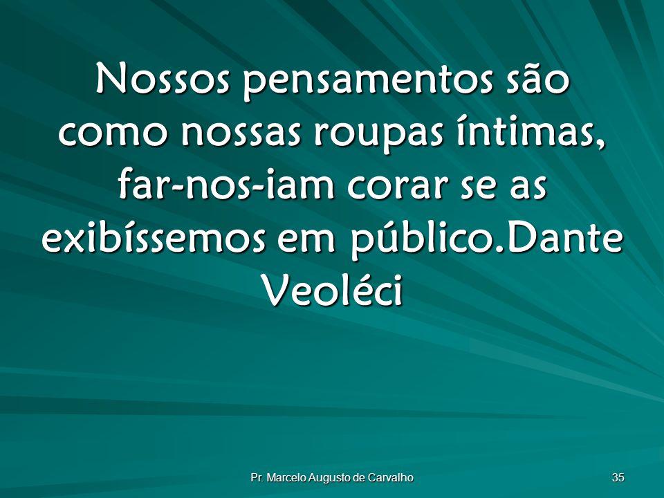 Pr. Marcelo Augusto de Carvalho 35 Nossos pensamentos são como nossas roupas íntimas, far-nos-iam corar se as exibíssemos em público.Dante Veoléci