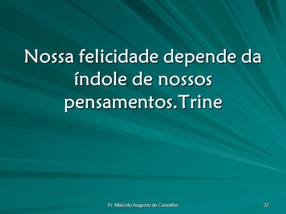 Pr. Marcelo Augusto de Carvalho 37 Nossa felicidade depende da índole de nossos pensamentos.Trine