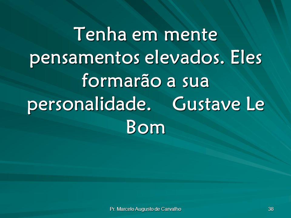 Pr.Marcelo Augusto de Carvalho 38 Tenha em mente pensamentos elevados.