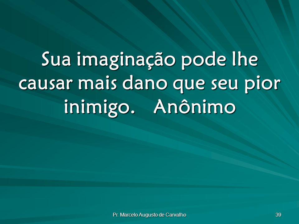 Pr. Marcelo Augusto de Carvalho 39 Sua imaginação pode lhe causar mais dano que seu pior inimigo.Anônimo