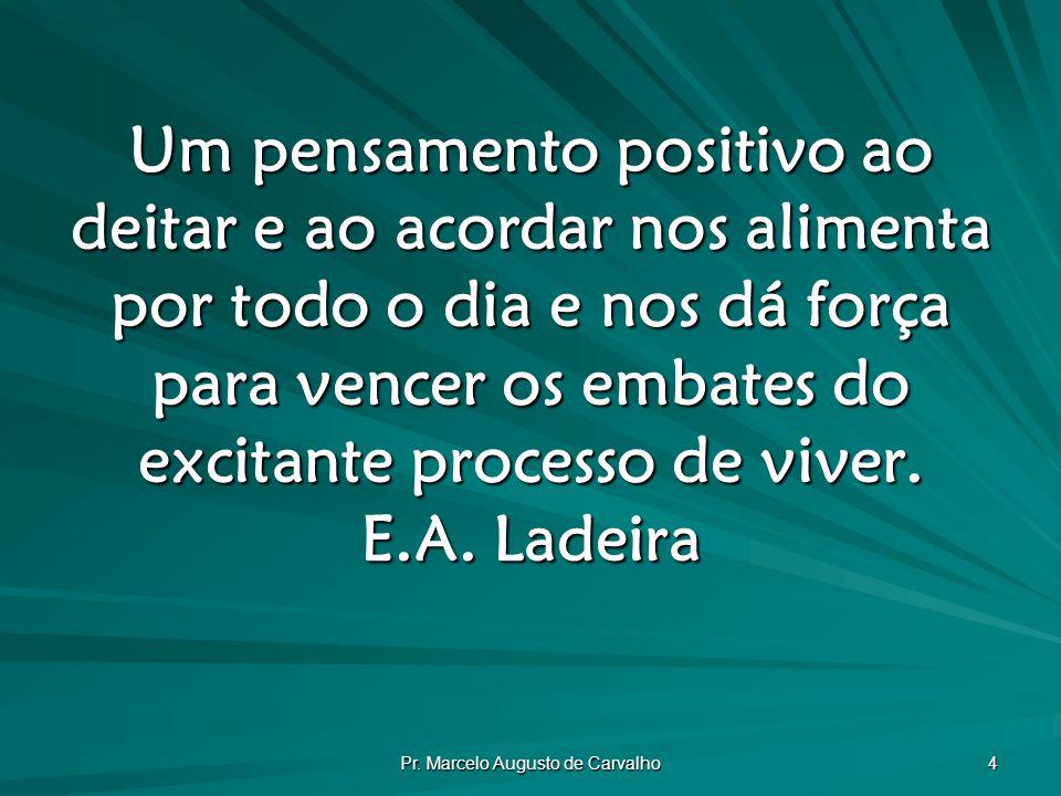 Pr. Marcelo Augusto de Carvalho 4 Um pensamento positivo ao deitar e ao acordar nos alimenta por todo o dia e nos dá força para vencer os embates do e