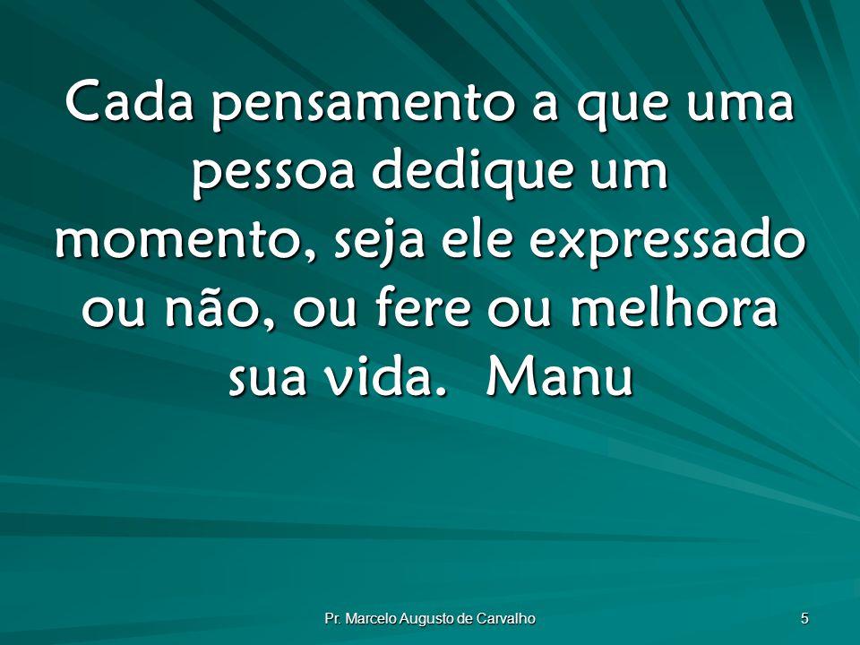 Pr. Marcelo Augusto de Carvalho 5 Cada pensamento a que uma pessoa dedique um momento, seja ele expressado ou não, ou fere ou melhora sua vida.Manu