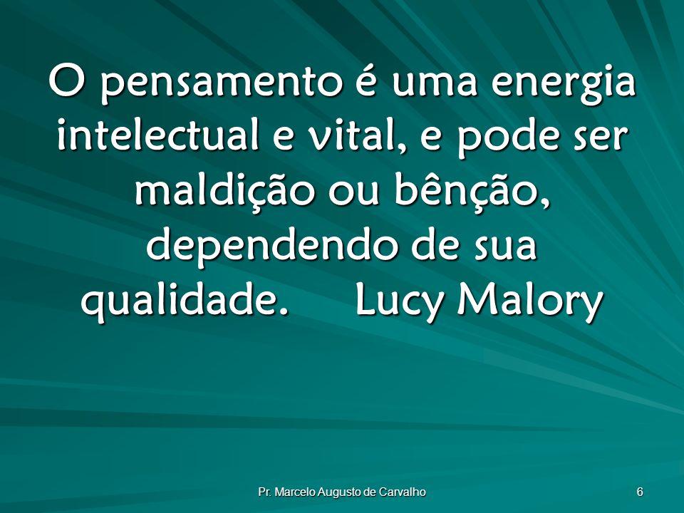 Pr. Marcelo Augusto de Carvalho 6 O pensamento é uma energia intelectual e vital, e pode ser maldição ou bênção, dependendo de sua qualidade.Lucy Malo