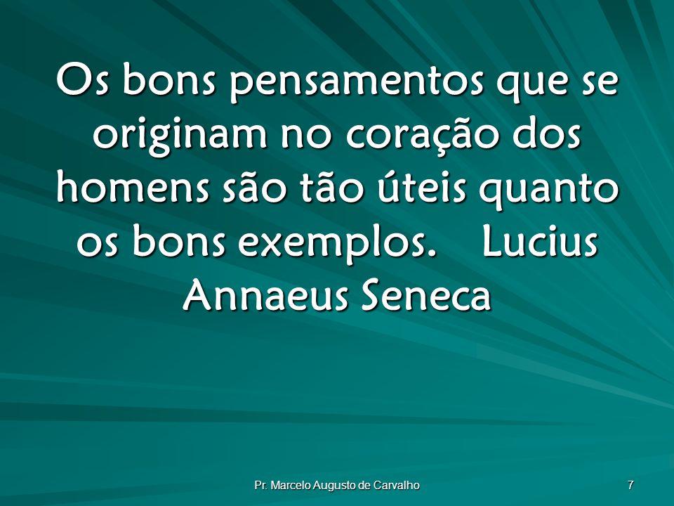 Pr. Marcelo Augusto de Carvalho 7 Os bons pensamentos que se originam no coração dos homens são tão úteis quanto os bons exemplos.Lucius Annaeus Senec