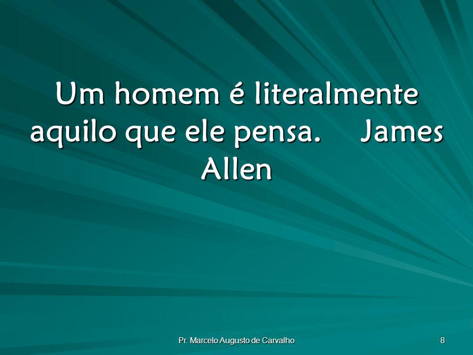 Pr. Marcelo Augusto de Carvalho 8 Um homem é literalmente aquilo que ele pensa.James Allen
