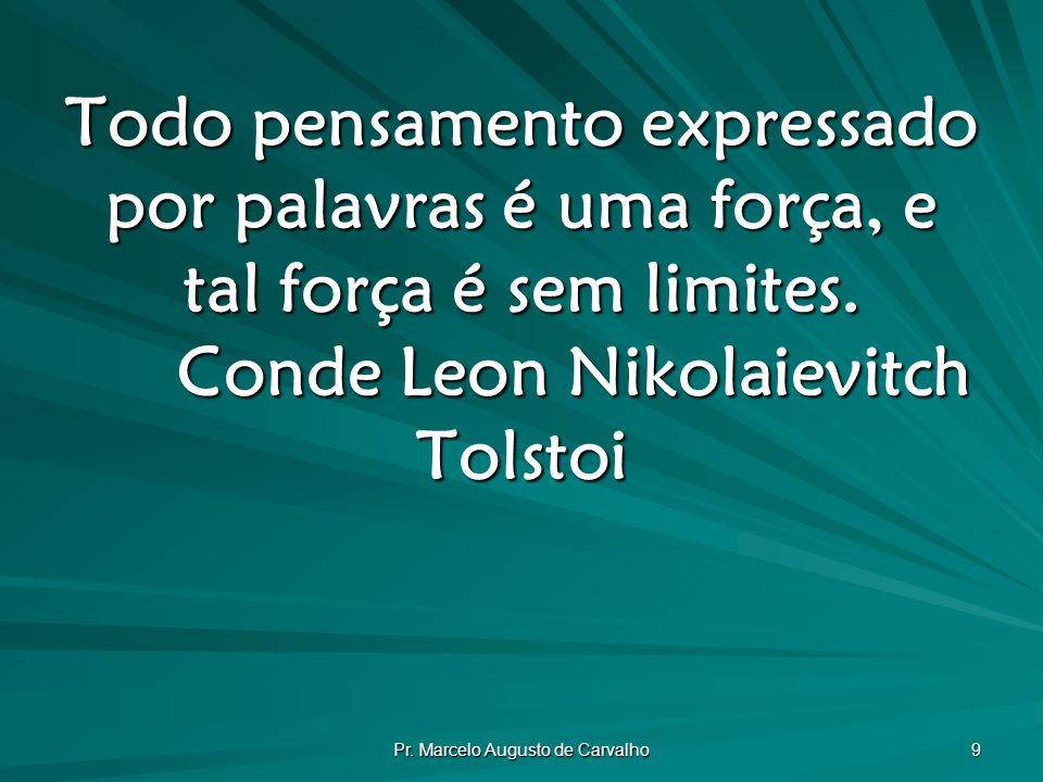 Pr. Marcelo Augusto de Carvalho 9 Todo pensamento expressado por palavras é uma força, e tal força é sem limites. Conde Leon Nikolaievitch Tolstoi