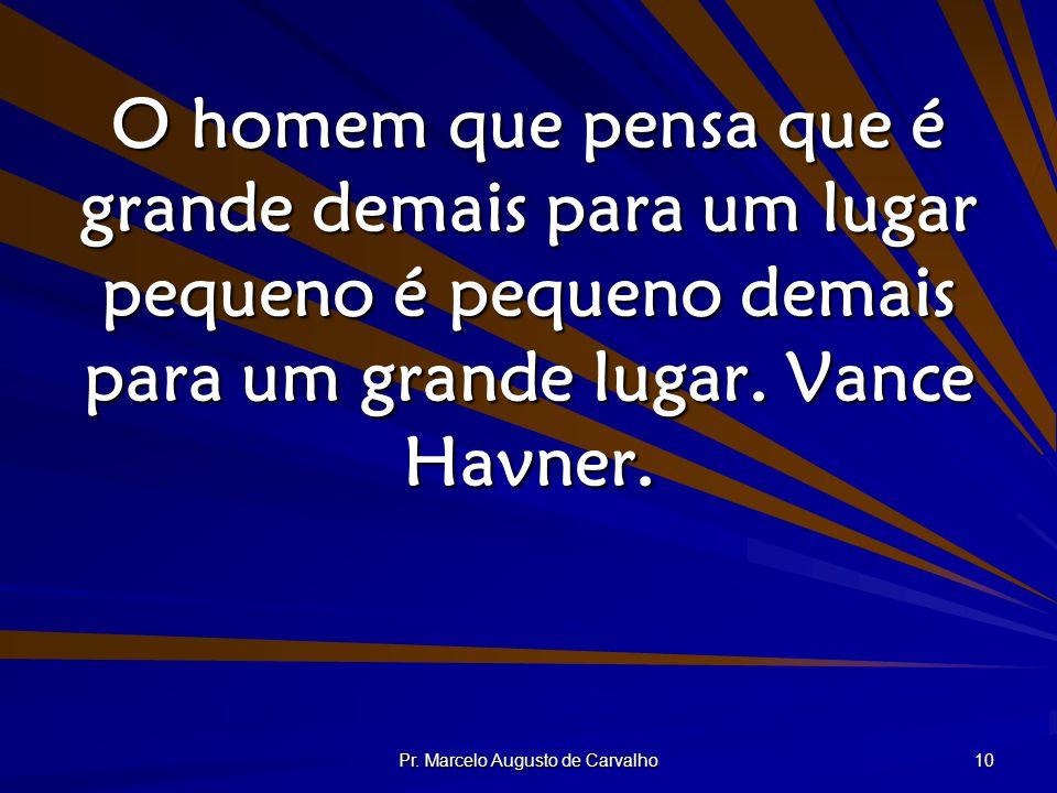 Pr. Marcelo Augusto de Carvalho 10 O homem que pensa que é grande demais para um lugar pequeno é pequeno demais para um grande lugar. Vance Havner.