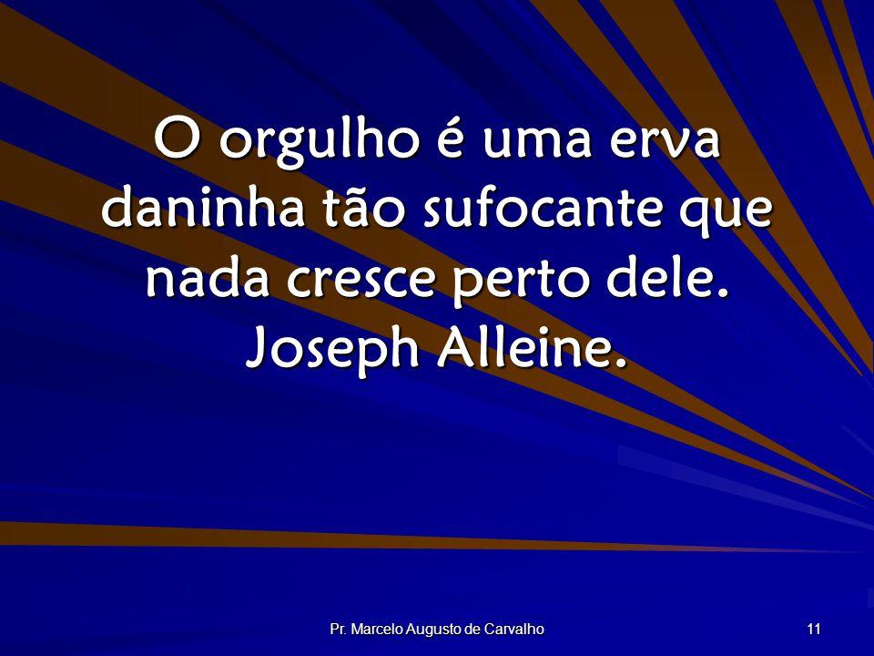 Pr. Marcelo Augusto de Carvalho 11 O orgulho é uma erva daninha tão sufocante que nada cresce perto dele. Joseph Alleine.