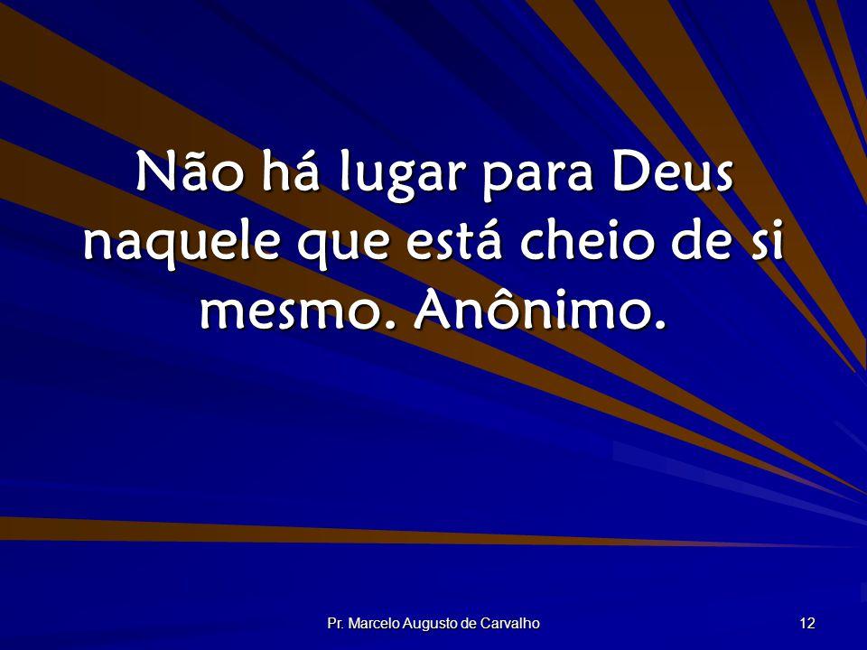 Pr. Marcelo Augusto de Carvalho 12 Não há lugar para Deus naquele que está cheio de si mesmo. Anônimo.
