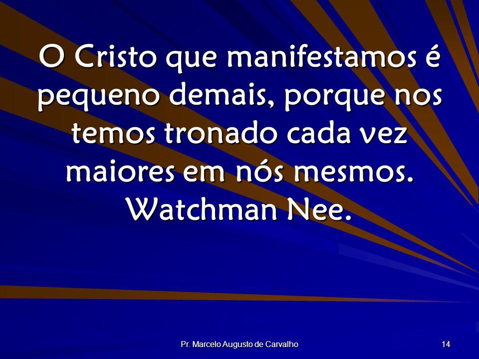 Pr. Marcelo Augusto de Carvalho 14 O Cristo que manifestamos é pequeno demais, porque nos temos tronado cada vez maiores em nós mesmos. Watchman Nee.