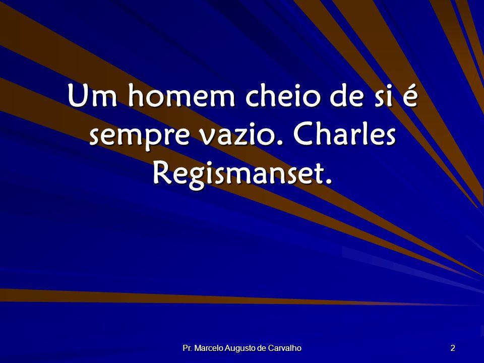 Pr. Marcelo Augusto de Carvalho 2 Um homem cheio de si é sempre vazio. Charles Regismanset.