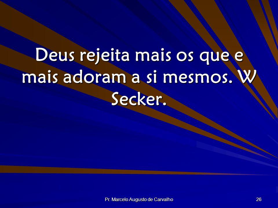 Pr. Marcelo Augusto de Carvalho 26 Deus rejeita mais os que e mais adoram a si mesmos. W Secker.