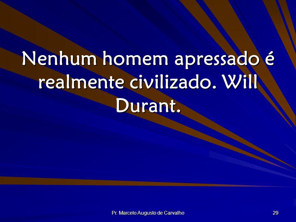 Pr. Marcelo Augusto de Carvalho 29 Nenhum homem apressado é realmente civilizado. Will Durant.