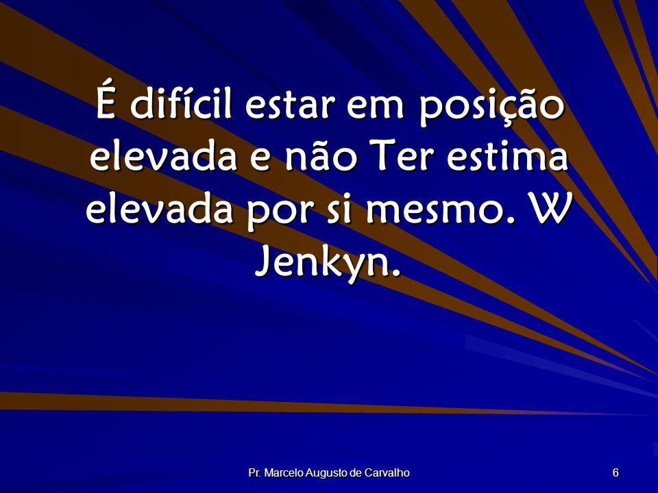Pr. Marcelo Augusto de Carvalho 6 É difícil estar em posição elevada e não Ter estima elevada por si mesmo. W Jenkyn.