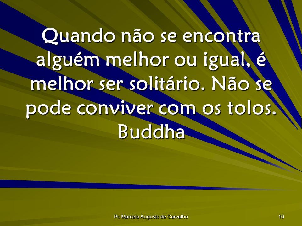 Pr. Marcelo Augusto de Carvalho 10 Quando não se encontra alguém melhor ou igual, é melhor ser solitário. Não se pode conviver com os tolos. Buddha